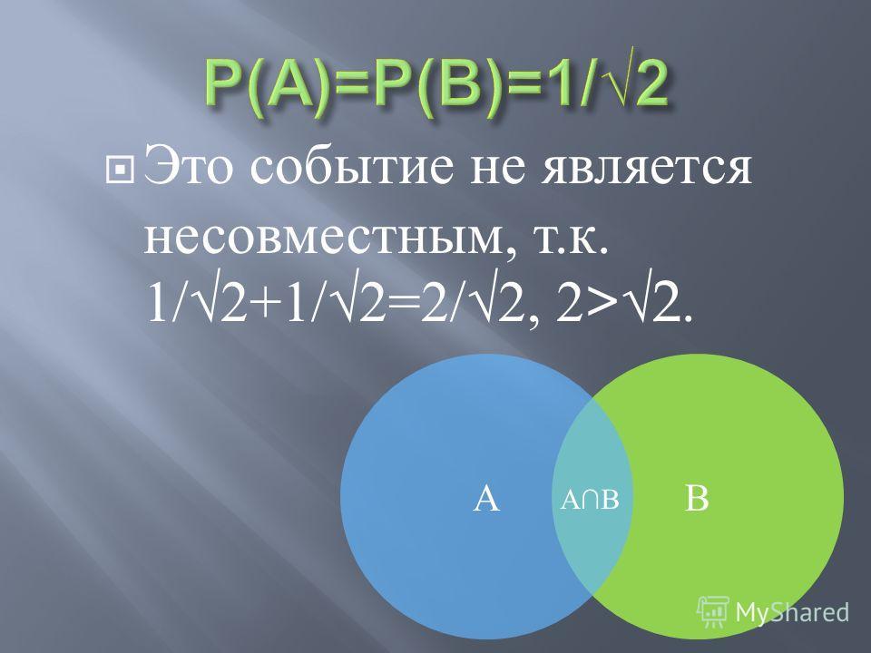 Это событие не является несовместным, т. к. 1/2+1/2=2/2, 2>2. ВА АВ