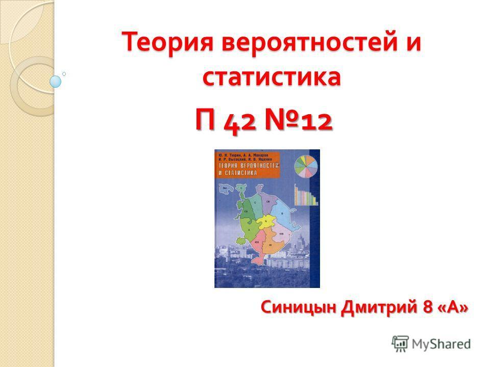 Теория вероятностей и статистика П 42 12 П 42 12 Синицын Дмитрий 8 « А » Синицын Дмитрий 8 « А »
