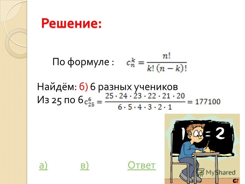 Решение : По формуле : Найдём: б) 6 разных учеников Из 25 по 6 а) в) Ответа)в)Ответ