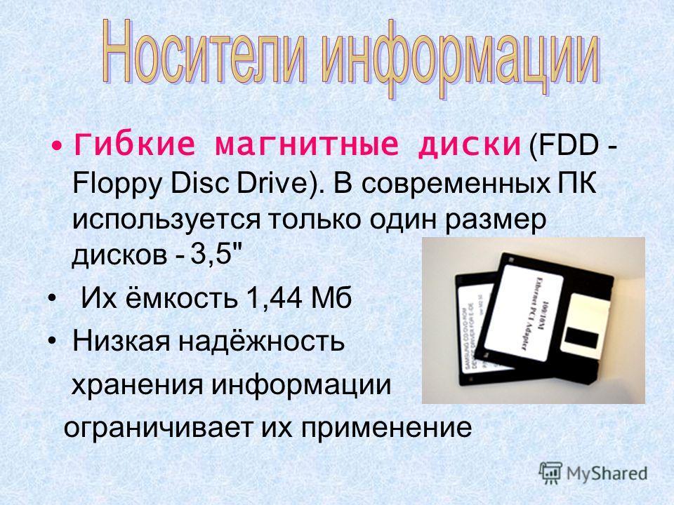 Гибкие магнитные диски (FDD - Floppy Disc Drive). В современных ПК используется только один размер дисков - Их ёмкость 1,44 Мб Низкая надёжность хранения информации ограничивает их применение 3,5