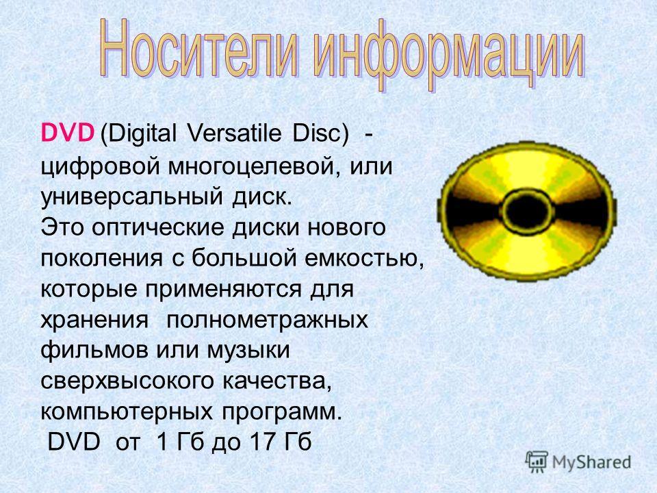 DVD (Digital Versatile Disc) - цифровой многоцелевой, или универсальный диск. Это оптические диски нового поколения с большой емкостью, которые применяются для хранения полнометражных фильмов или музыки сверхвысокого качества, компьютерных программ.