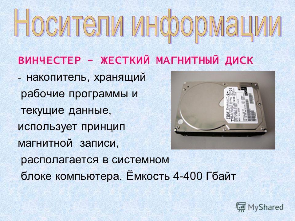 ВИНЧЕСТЕР - ЖЕСТКИЙ МАГНИТНЫЙ ДИСК - накопитель, хранящий рабочие программы и текущие данные, использует принцип магнитной записи, располагается в системном блоке компьютера. Ёмкость 4-400 Гбайт