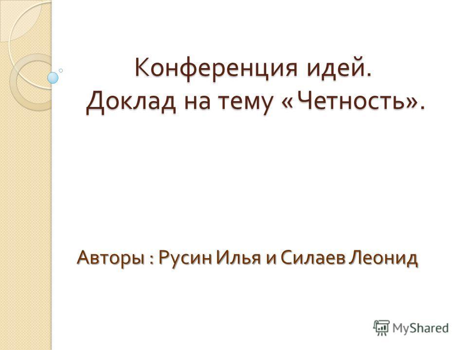 Конференция идей. Доклад на тему « Четность ». Авторы : Русин Илья и Силаев Леонид