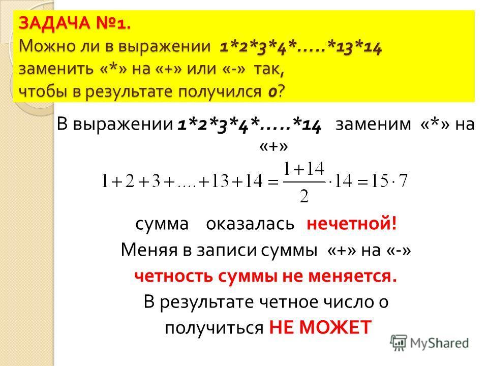 ЗАДАЧА 1. Можно ли в выражении 1*2*3*4*…..*13*14 заменить «*» на «+» или «-» так, чтобы в результате получился 0? В выражении 1*2*3*4*…..*14 заменим «*» на «+» сумма оказалась нечетной ! Меняя в записи суммы «+» на «-» четность суммы не меняется. В р