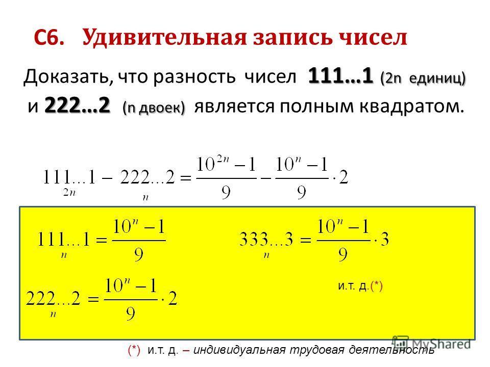 111…1 (2n единиц) 222…2 (n двоек) Доказать, что разность чисел 111…1 (2n единиц) и 222…2 (n двоек) является полным квадратом. С6. Удивительная запись чисел и.т. д.(*) (*) и.т. д. – индивидуальная трудовая деятельность