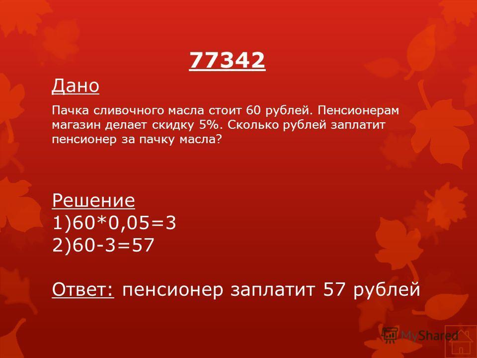 77342 Дано Пачка сливочного масла стоит 60 рублей. Пенсионерам магазин делает скидку 5%. Сколько рублей заплатит пенсионер за пачку масла? Решение 1)60*0,05=3 2)60-3=57 Ответ: пенсионер заплатит 57 рублей