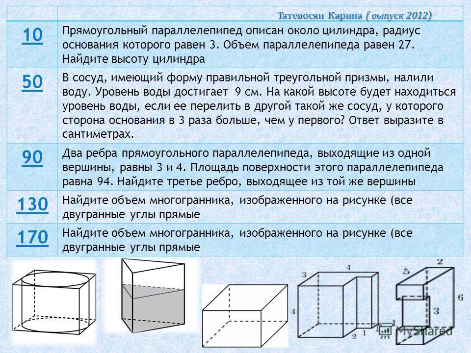 10 Прямоугольный параллелепипед описан около цилиндра, радиус основания которого равен 3. Объем параллелепипеда равен 27. Найдите высоту цилиндра 50 В сосуд, имеющий форму правильной треугольной призмы, налили воду. Уровень воды достигает 9 см. На ка