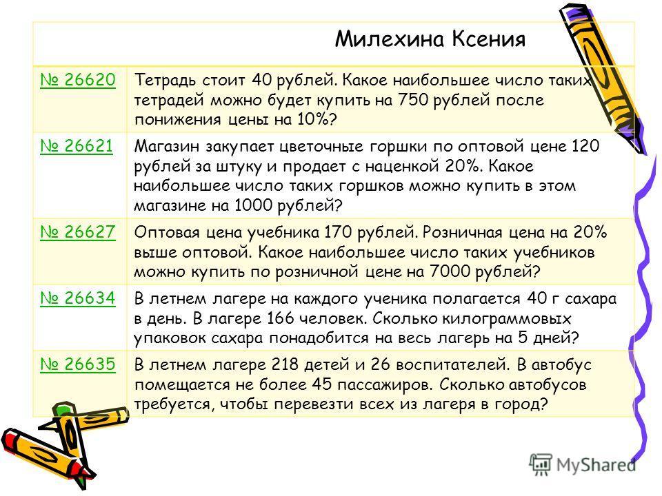 Милехина Ксения 26620Тетрадь стоит 40 рублей. Какое наибольшее число таких тетрадей можно будет купить на 750 рублей после понижения цены на 10%? 26621Магазин закупает цветочные горшки по оптовой цене 120 рублей за штуку и продает с наценкой 20%. Как