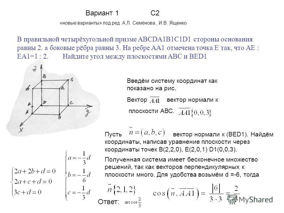 Вариант 1 С2 «новые варианты» под ред.А.Л. Семёнова, И.В. Ященко В правильной четырёхугольной призме ABCDA1B1C1D1 стороны основания равны 2. а боковые рёбра равны 3. На ребре AA1 отмечена точка Е так, что АЕ : ЕА1=1 : 2. Найдите угол между плоскостям