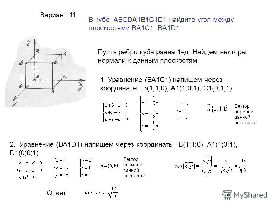 Вариант 11 В кубе АВСDA1B1C1D1 найдите угол между плоскостями BA1C1 BA1D1 Пусть ребро куба равна 1ед. Найдём векторы нормали к данным плоскостям 1. Уравнение (ВА1С1) напишем через координаты В(1;1;0), А1(1;0;1), С1(0;1;1) Вектор нормали данной плоско
