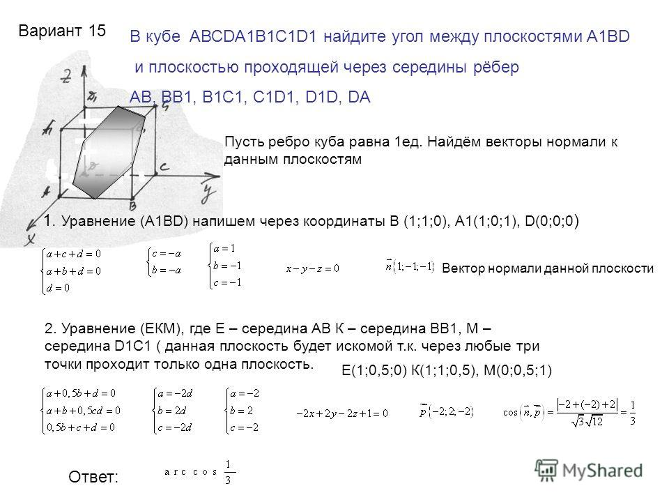 Вариант 15 В кубе АВСDA1B1C1D1 найдите угол между плоскостями A1BD и плоскостью проходящей через середины рёбер AB, BB1, B1C1, C1D1, D1D, DA Пусть ребро куба равна 1ед. Найдём векторы нормали к данным плоскостям 1. Уравнение (A1BD) напишем через коор