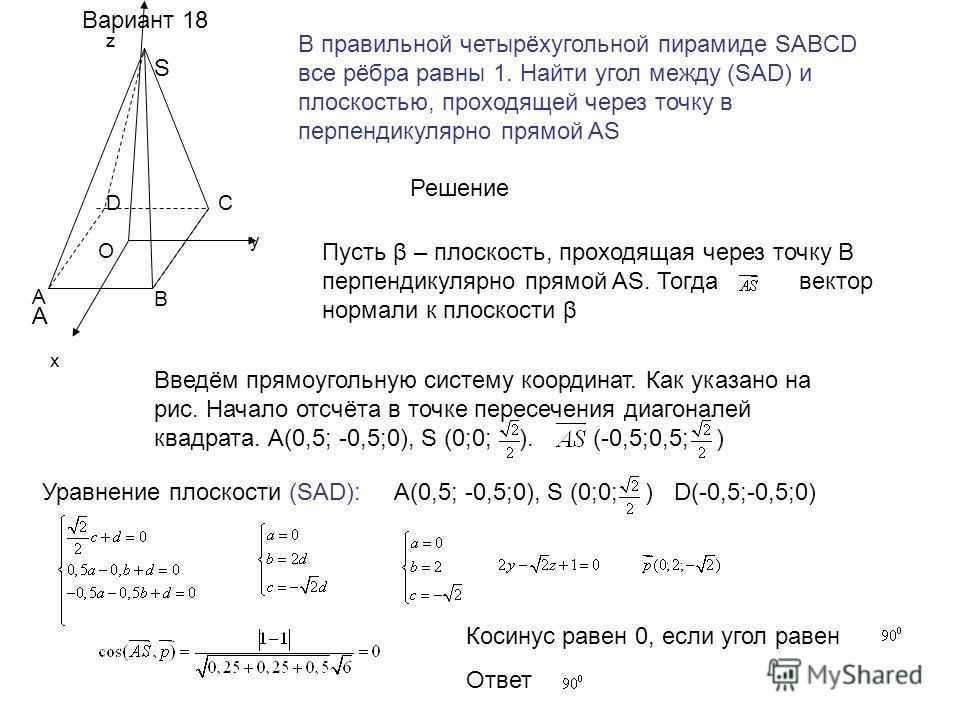 х у z Вариант 18 В правильной четырёхугольной пирамиде SABCD все рёбра равны 1. Найти угол между (SAD) и плоскостью, проходящей через точку в перпендикулярно прямой AS A A B CD S O Решение Пусть β – плоскость, проходящая через точку В перпендикулярно