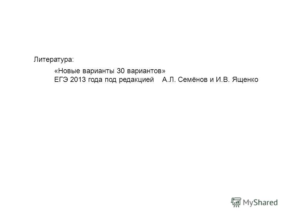 Литература: «Новые варианты 30 вариантов» ЕГЭ 2013 года под редакцией А.Л. Семёнов и И.В. Ященко