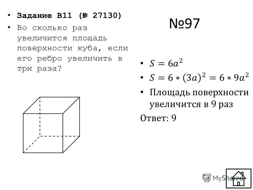 97 Задание B11 ( 27130) Во сколько раз увеличится площадь поверхности куба, если его ребро увеличить в три раза?