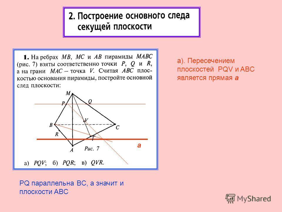 а). Пересечением плоскостей PQV и ABC является прямая а а PQ параллельна BC, а значит и плоскости ABC T