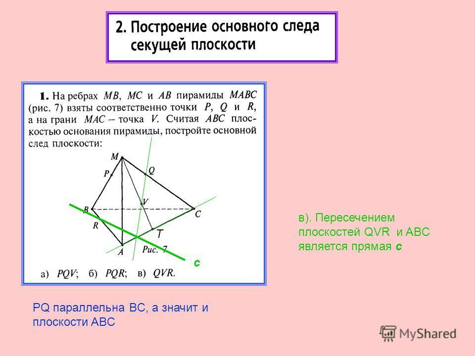 в). Пересечением плоскостей QVR и ABC является прямая с PQ параллельна BC, а значит и плоскости ABC с T