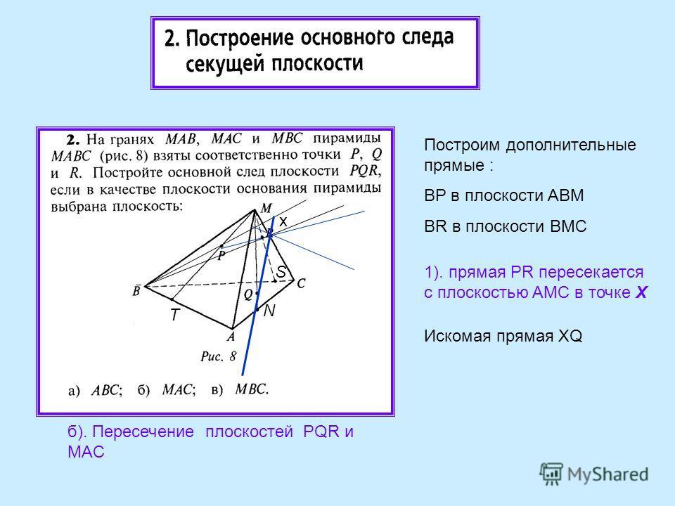 б). Пересечение плоскостей PQR и MAC а 1). прямая PR пересекается с плоскостью AMC в точке Х Построим дополнительные прямые : BP в плоскости ABM BR в плоскости BMC x Искомая прямая XQ T N S