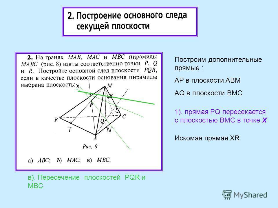 в). Пересечение плоскостей PQR и MBC а 1). прямая PQ пересекается с плоскостью BMC в точке Х Построим дополнительные прямые : AP в плоскости ABM AQ в плоскости BMC Искомая прямая XR x T N S