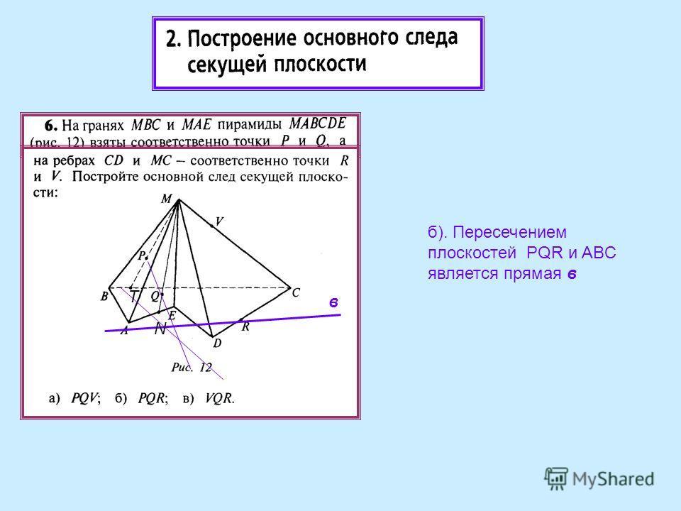 б). Пересечением плоскостей PQR и ABC является прямая в в T N