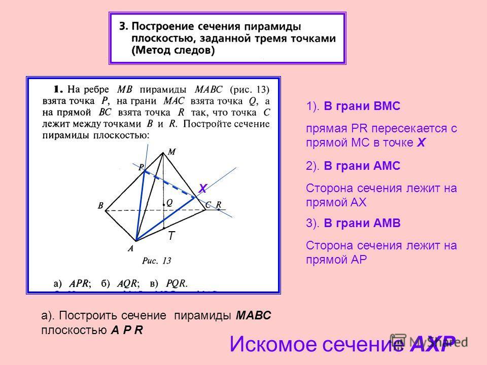 1). В грани BМС прямая PR пересекается с прямой МС в точке Х 2). В грани АМС Сторона сечения лежит на прямой AX X 3). В грани АМB Сторона сечения лежит на прямой АР а). Построить сечение пирамиды МАВС плоскостью А P R Искомое сечение АXР T