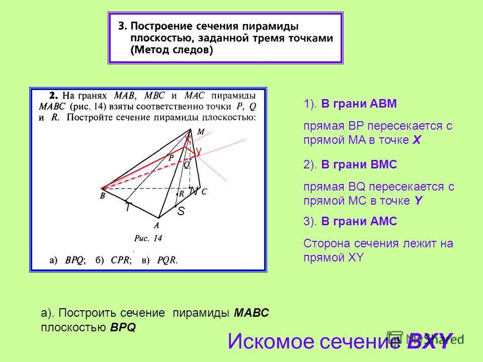 1). В грани ABM прямая BP пересекается с прямой МA в точке Х 2). В грани BМС прямая BQ пересекается с прямой МC в точке Y 3). В грани АМC Сторона сечения лежит на прямой XY а). Построить сечение пирамиды МАВС плоскостью BPQ Искомое сечение BXY x y T