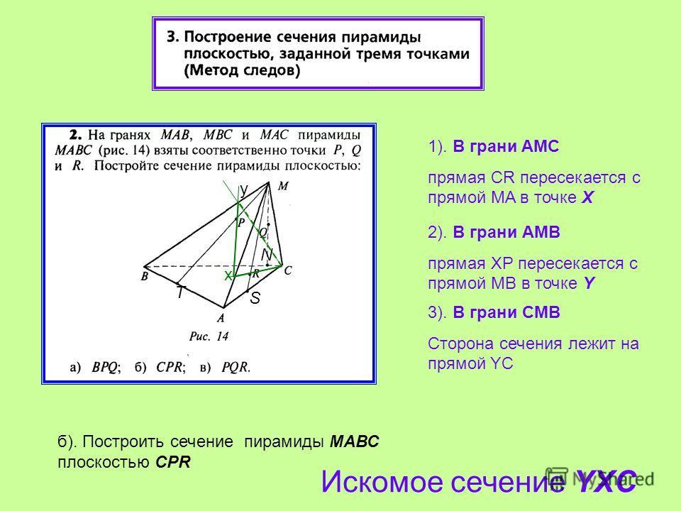 1). В грани AМС прямая CR пересекается с прямой МA в точке Х 2). В грани АМB прямая XP пересекается с прямой МB в точке Y 3). В грани CМB Сторона сечения лежит на прямой YC б). Построить сечение пирамиды МАВС плоскостью CPR Искомое сечение YXC x y T