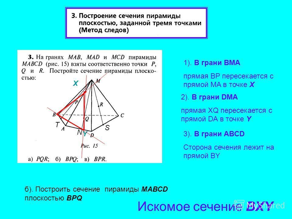 1). В грани BМA прямая BP пересекается с прямой МA в точке Х 3). В грани АBCD Сторона сечения лежит на прямой BY б). Построить сечение пирамиды МАВСD плоскостью BPQ Искомое сечение BXY X 2). В грани DМA прямая XQ пересекается с прямой DA в точке Y Y