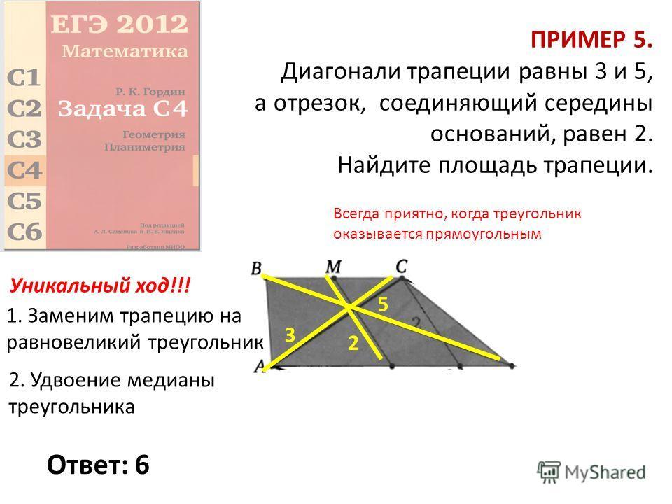 ПРИМЕР 5. Диагонали трапеции равны 3 и 5, а отрезок, соединяющий середины оснований, равен 2. Найдите площадь трапеции. Ответ: 6 5 2 3 Уникальный ход!!! 1. Заменим трапецию на равновеликий треугольник 2. Удвоение медианы треугольника Всегда приятно,