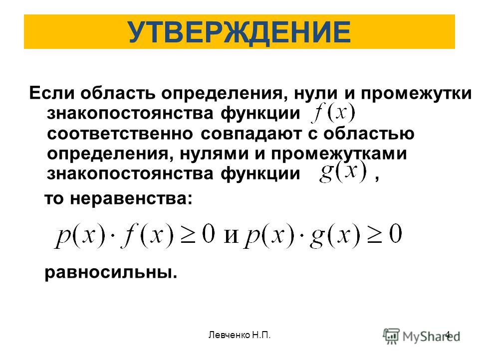 УТВЕРЖДЕНИЕ Если область определения, нули и промежутки знакопостоянства функции соответственно совпадают с областью определения, нулями и промежутками знакопостоянства функции, то неравенства: равносильны. 4Левченко Н.П.