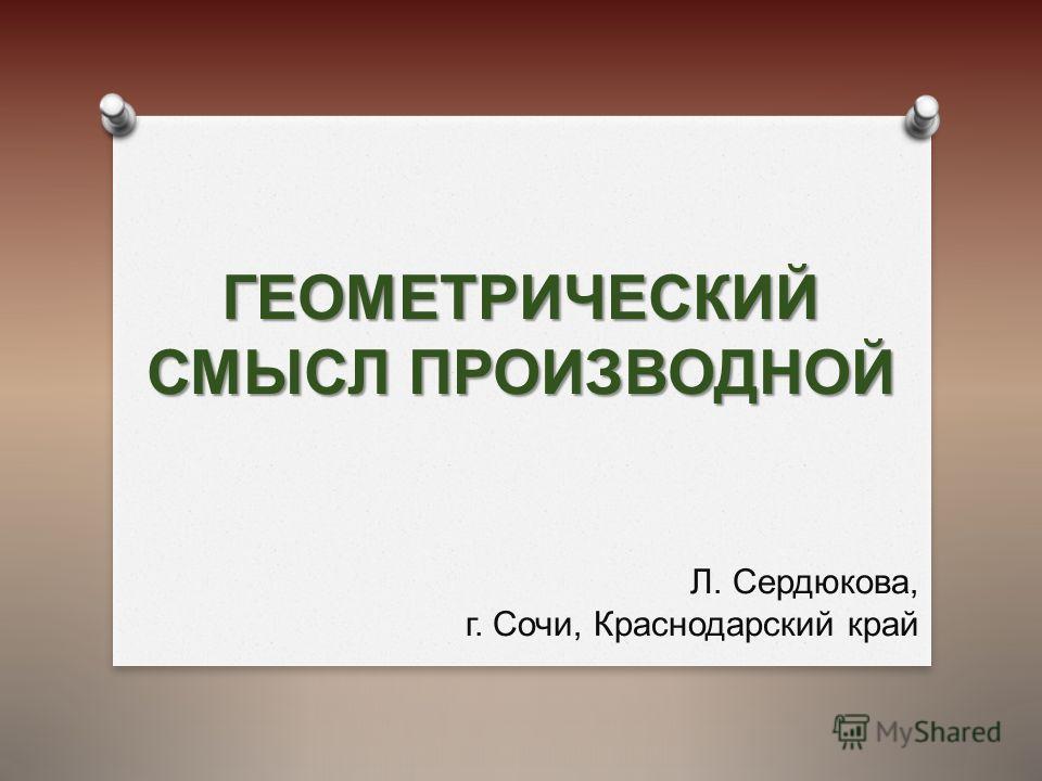 ГЕОМЕТРИЧЕСКИЙ СМЫСЛ ПРОИЗВОДНОЙ Л. Сердюкова, г. Сочи, Краснодарский край