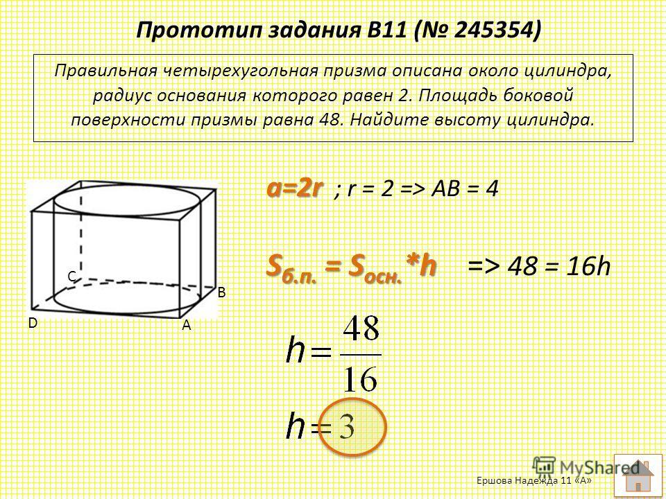 Прототип задания B11 ( 245354) Правильная четырехугольная призма описана около цилиндра, радиус основания которого равен 2. Площадь боковой поверхности призмы равна 48. Найдите высоту цилиндра. A B C D a=2r a=2r ; r = 2 => AB = 4 S б.п. = S осн. *h S