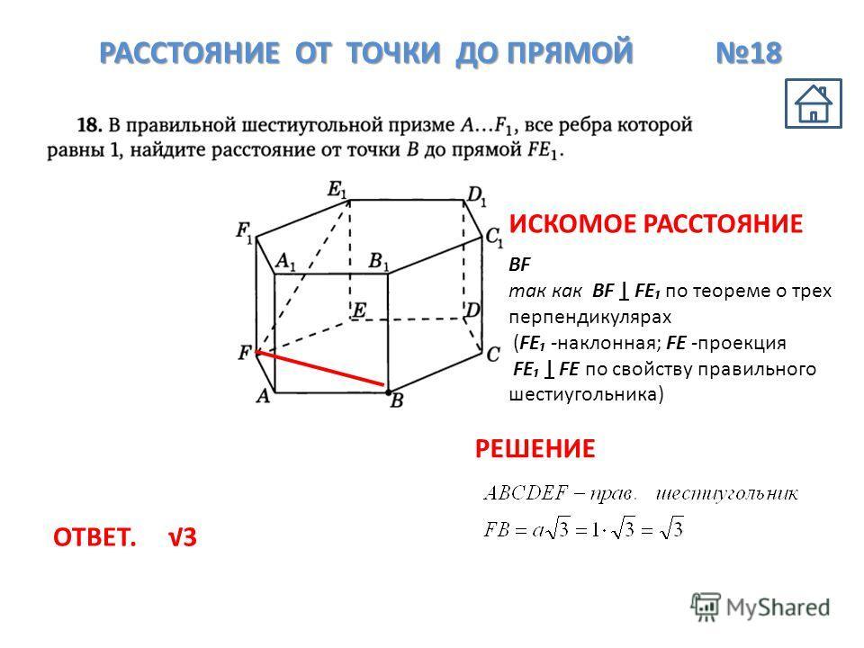 РАССТОЯНИЕ ОТ ТОЧКИ ДО ПРЯМОЙ 18 BF так как BF   FE по теореме о трех перпендикулярах (FE -наклонная; FE -проекция FE   FE по свойству правильного шестиугольника) 3 ИСКОМОЕ РАССТОЯНИЕ РЕШЕНИЕ ОТВЕТ.