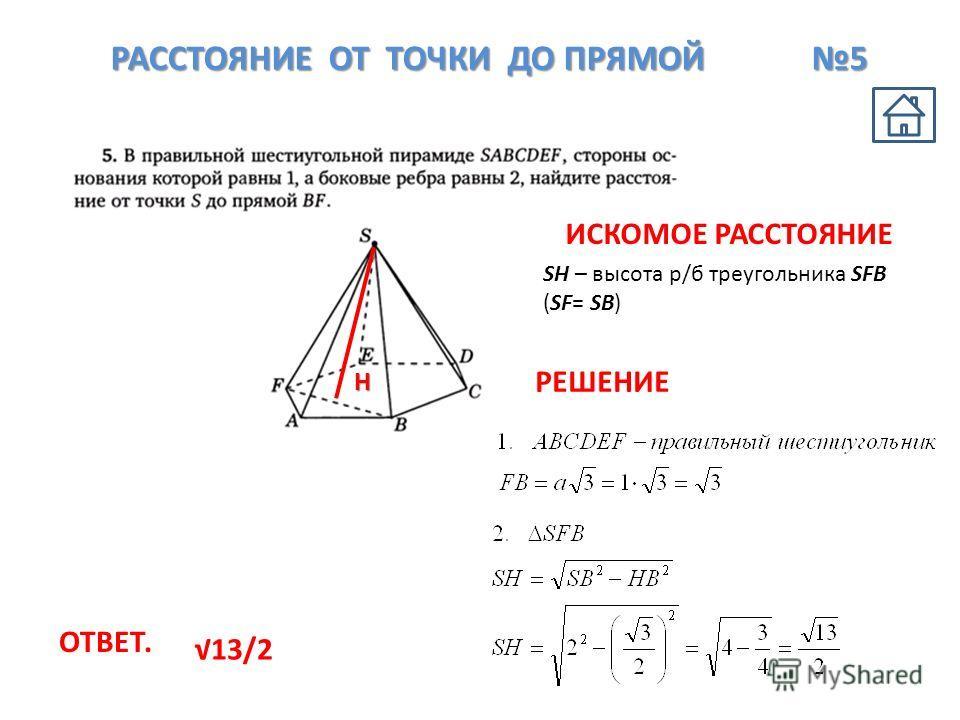 РАССТОЯНИЕ ОТ ТОЧКИ ДО ПРЯМОЙ 5 Н SH – высота р/б треугольника SFB (SF= SB) ОТВЕТ. 13/2 ИСКОМОЕ РАССТОЯНИЕ РЕШЕНИЕ