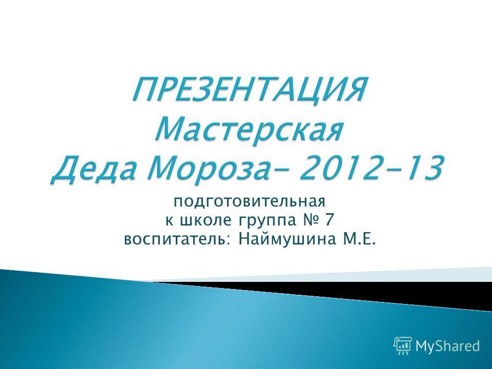 подготовительная к школе группа 7 воспитатель: Наймушина М.Е.