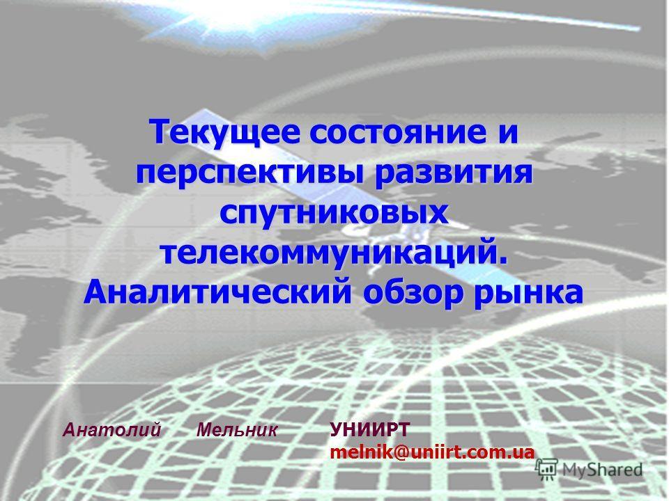 Текущее состояние и перспективы развития спутниковых телекоммуникаций. Аналитический обзор рынка Анатолий Мельник УНИИРТ melnik@uniirt.com.ua