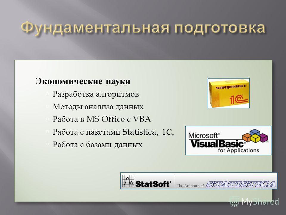 Экономические науки Разработка алгоритмов Методы анализа данных Работа в MS Office c VBA Работа с пакетами Statistica, 1С, Работа с базами данных Экономические науки Разработка алгоритмов Методы анализа данных Работа в MS Office c VBA Работа с пакета