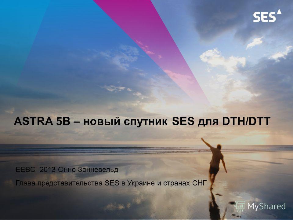 ASTRA 5B – новый спутник SES для DTH/DTT EEBC 2013 Онно Зонневельд Глава представительства SES в Украине и странах СНГ