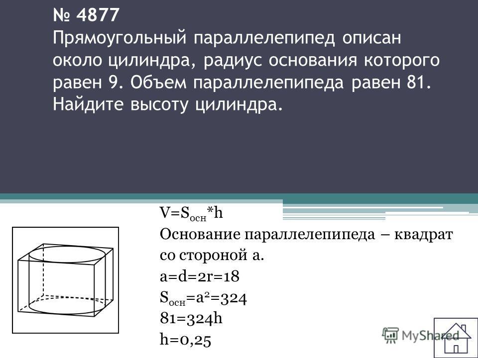 4877 Прямоугольный параллелепипед описан около цилиндра, радиус основания которого равен 9. Объем параллелепипеда равен 81. Найдите высоту цилиндра. V=S осн *h Основание параллелепипеда – квадрат со стороной а. а=d=2r=18 S осн =a 2 =324 81=324h h=0,2