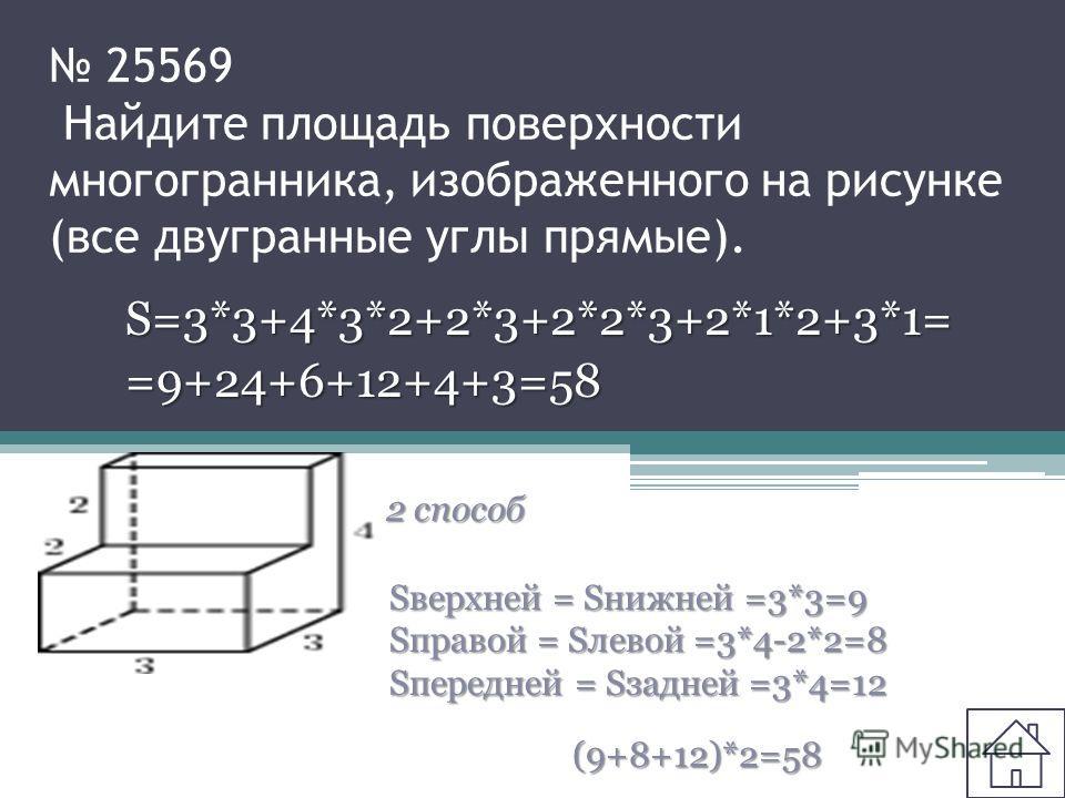 25569 Найдите площадь поверхности многогранника, изображенного на рисунке (все двугранные углы прямые). S=3*3+4*3*2+2*3+2*2*3+2*1*2+3*1==9+24+6+12+4+3=58 2 способ Sверхней = Sнижней =3*3=9 Sправой = Sлевой =3*4-2*2=8 Sпередней = Sзадней =3*4=12 (9+8+