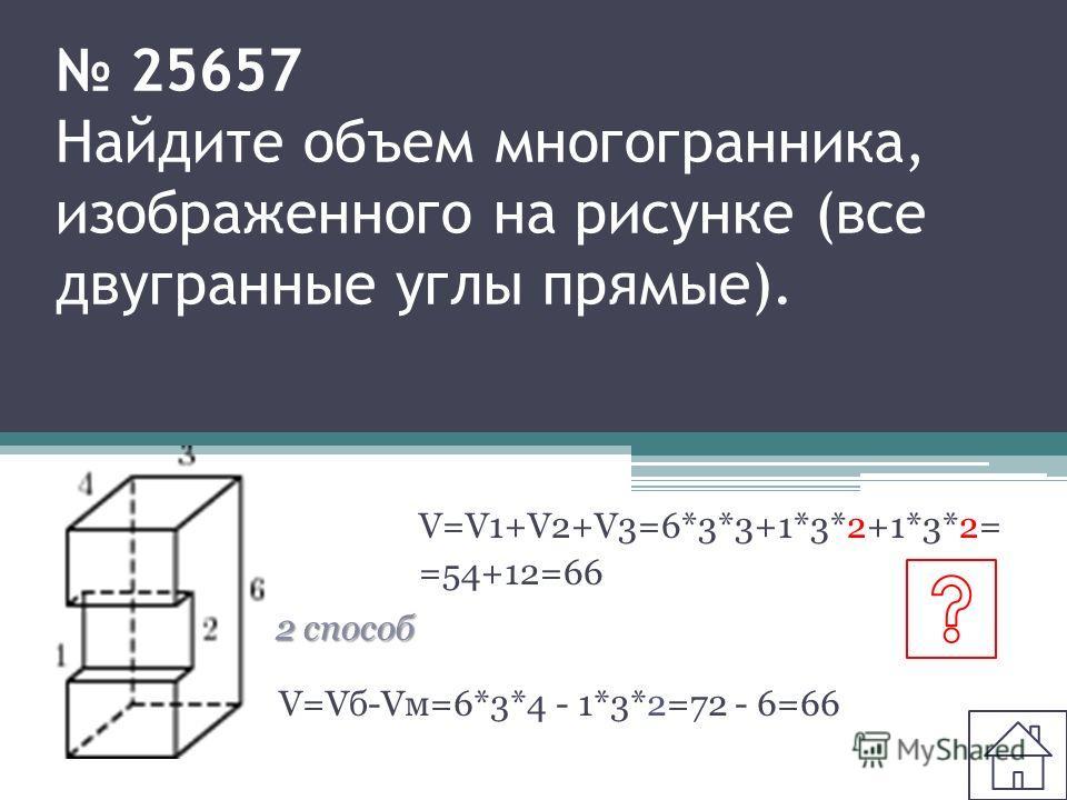 25657 Найдите объем многогранника, изображенного на рисунке (все двугранные углы прямые). V=V1+V2+V3=6*3*3+1*3*2+1*3*2= =54+12=66 2 способ V=Vб-Vм=6*3*4 - 1*3*2=72 - 6=66