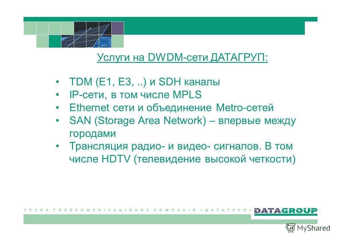 TDM (E1, E3,..) и SDH каналы IP-сети, в том числе MPLS Ethernet сети и объединение Metro-сетей SAN (Storage Area Network) – впервые между городами Трансляция радио- и видео- сигналов. В том числе HDTV (телевидение высокой четкости) Услуги на DWDM-сет