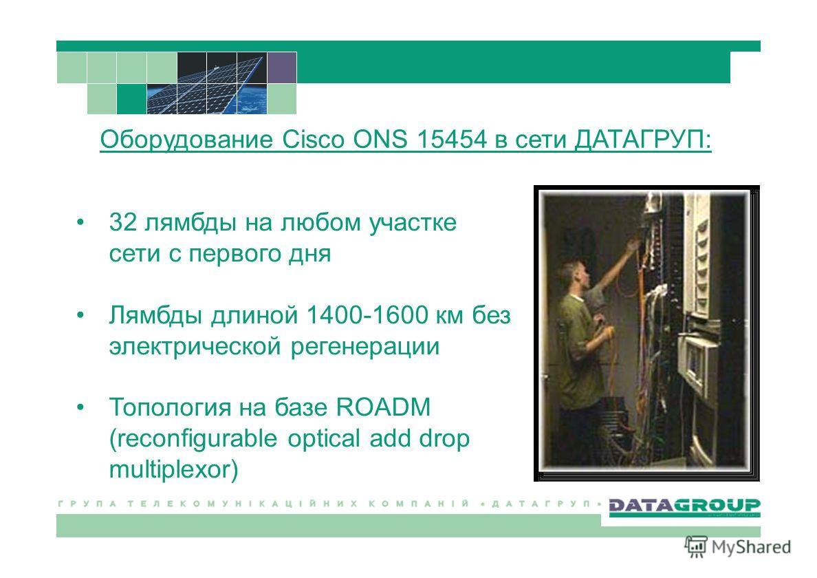 32 лямбды на любом участке сети с первого дня Лямбды длиной 1400-1600 км без электрической регенерации Топология на базе ROADM (reconfigurable optical add drop multiplexor) Оборудование Cisco ONS 15454 в сети ДАТАГРУП: