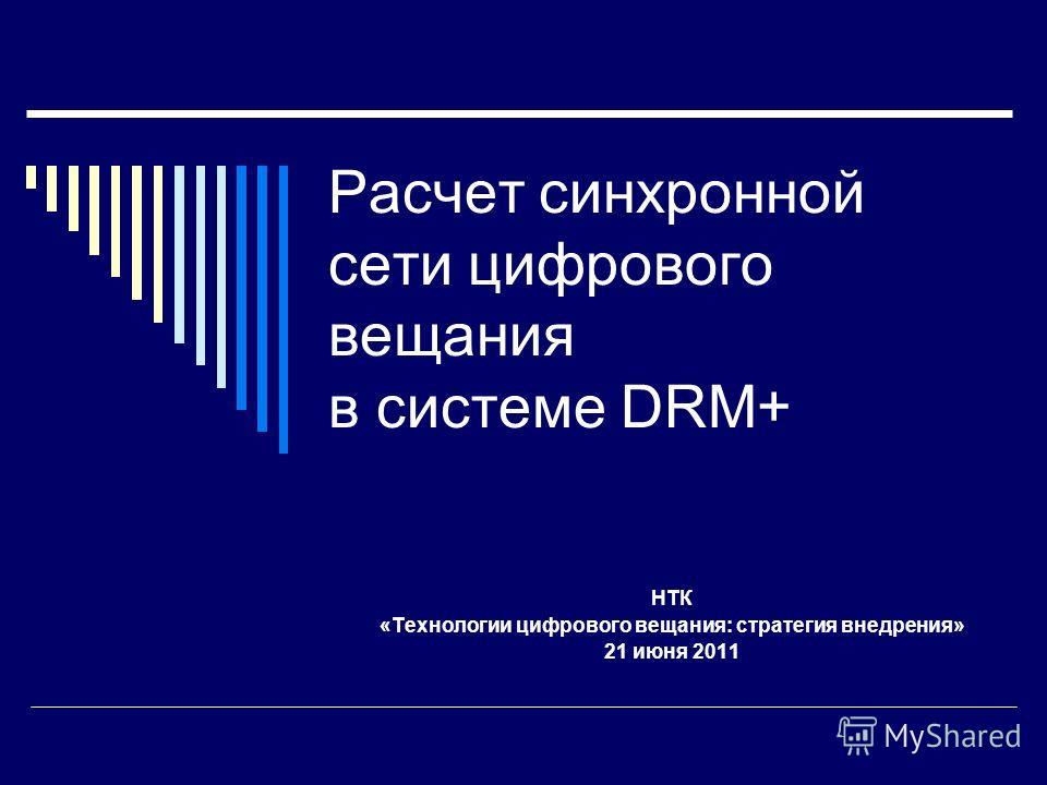 Расчет синхронной сети цифрового вещания в системе DRM+ НТК «Технологии цифрового вещания: стратегия внедрения» 21 июня 2011
