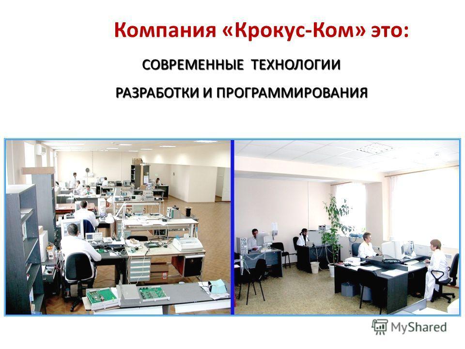 Компания «Крокус-Ком» это: СОВРЕМЕННЫЕ ТЕХНОЛОГИИ РАЗРАБОТКИ И ПРОГРАММИРОВАНИЯ