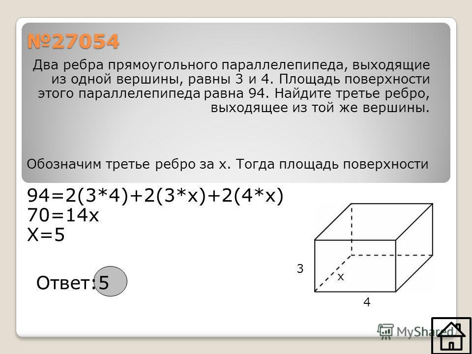 Два ребра прямоугольного параллелепипеда, выходящие из одной вершины, равны 3 и 4. Площадь поверхности этого параллелепипеда равна 94. Найдите третье ребро, выходящее из той же вершины. Обозначим третье ребро за х. Тогда площадь поверхности 94=2(3*4)