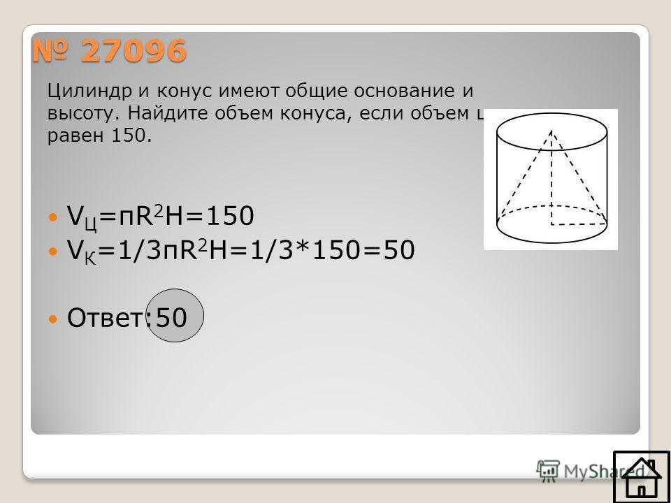 27096 27096 Цилиндр и конус имеют общие основание и высоту. Найдите объем конуса, если объем цилиндра равен 150. V Ц =πR 2 H=150 V К =1/3πR 2 H=1/3*150=50 Ответ:50