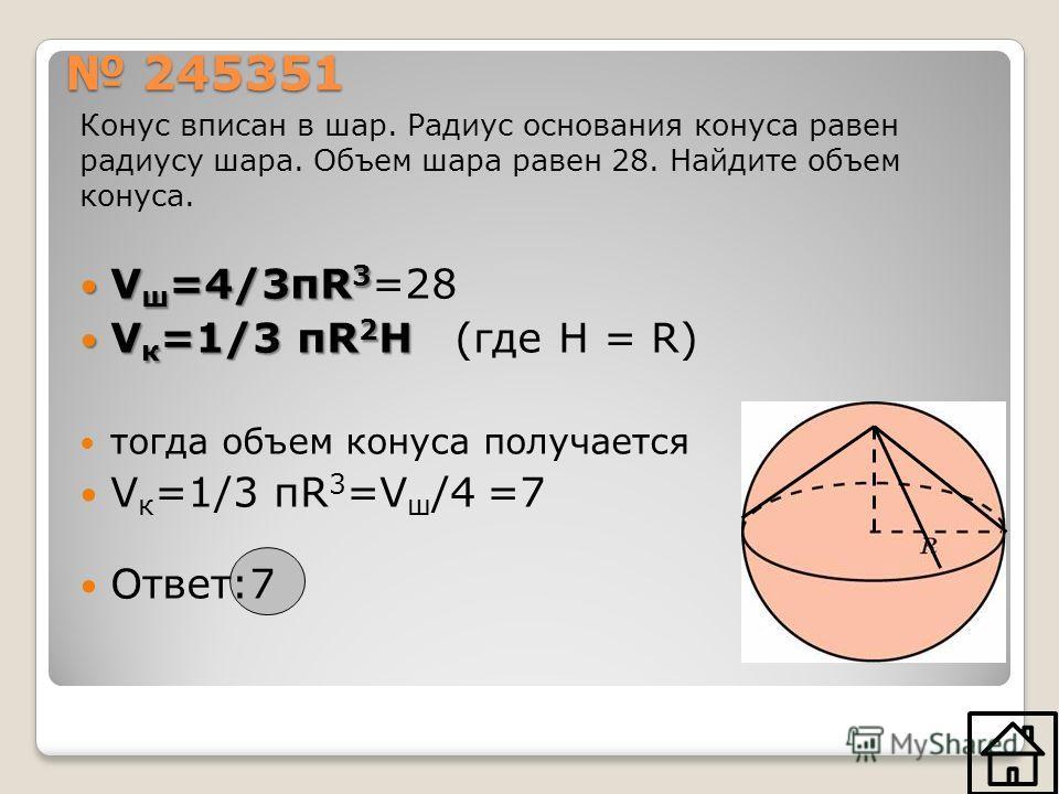245351 245351 Конус вписан в шар. Радиус основания конуса равен радиусу шара. Объем шара равен 28. Найдите объем конуса. V ш =4/3πR 3 V ш =4/3πR 3 =28 V к =1/3 πR 2 H V к =1/3 πR 2 H (где H = R) тогда объем конуса получается V к =1/3 πR 3 =V ш /4 =7