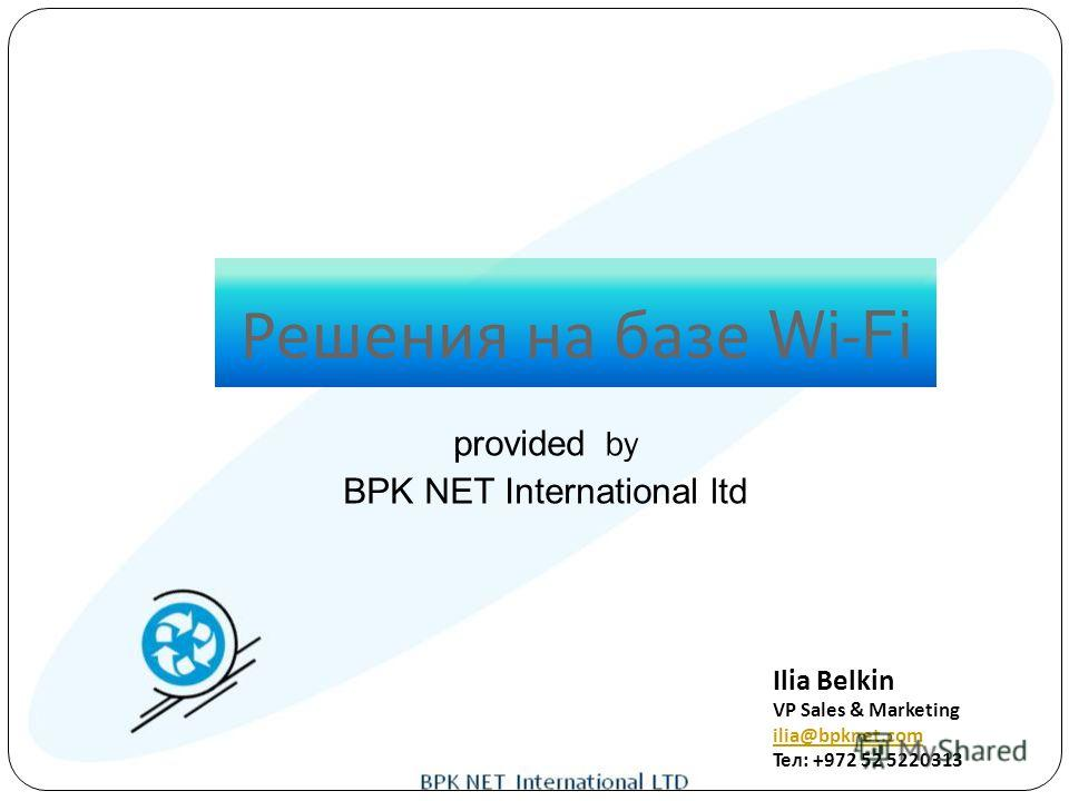 Решения на базе Wi-Fi Ilia Belkin VP Sales & Marketing ilia@bpknet.com Тел: +972 52 5220313 provided by BPK NET International ltd
