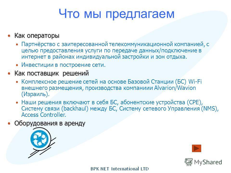 Что мы предлагаем Как операторы Как операторы Партнёрство с заитересованной телекоммуникационной компанией, с целью предоставления услуги по передаче данных/подключение в интернет в районах индивидуальной застройки и зон отдыха. Инвестиции в построен