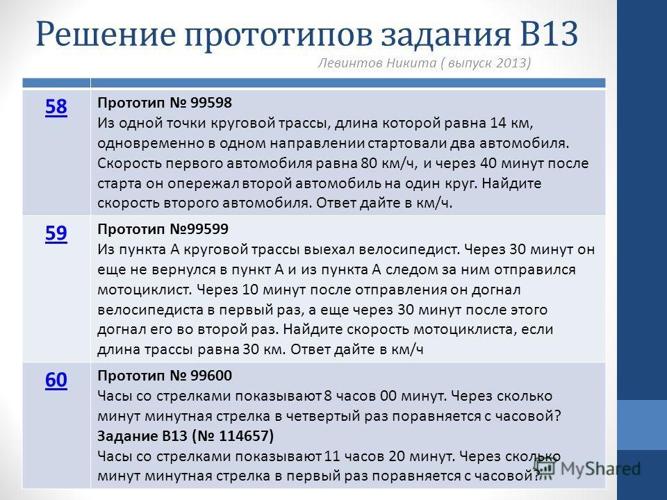 Решение прототипов задания В13 Левинтов Никита ( выпуск 2013) 58 Прототип 99598 Из одной точки круговой трассы, длина которой равна 14 км, одновременно в одном направлении стартовали два автомобиля. Скорость первого автомобиля равна 80 км/ч, и через
